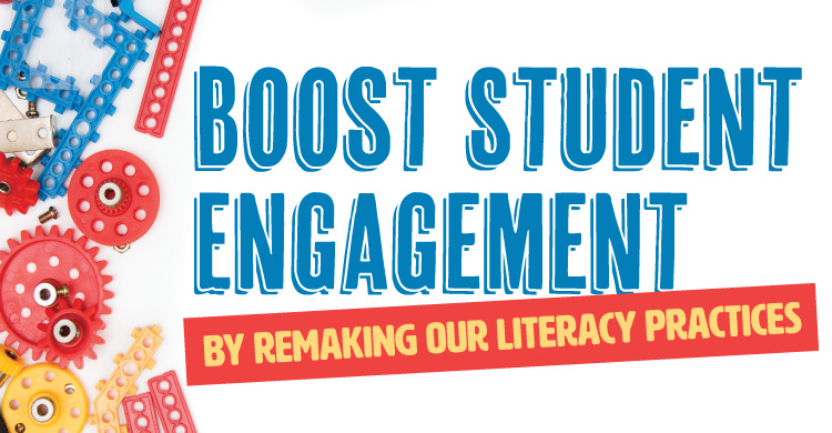 Boost Student Engagement By Remaking Our Literacy Practices