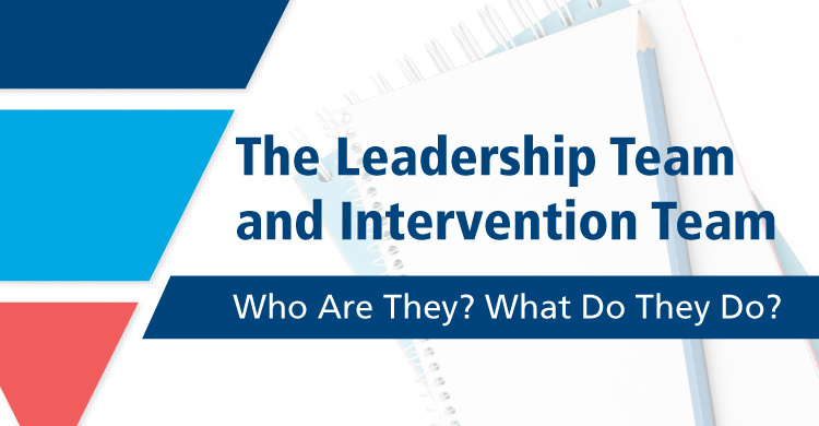 The Leadership Team and Intervention Team: Who Are They? What Do They Do?