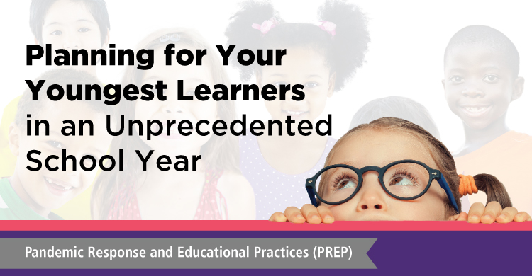 Planning for Your Youngest Learners in an Unprecedented School Year | Pandemic Response and Educational Practices (PREP)