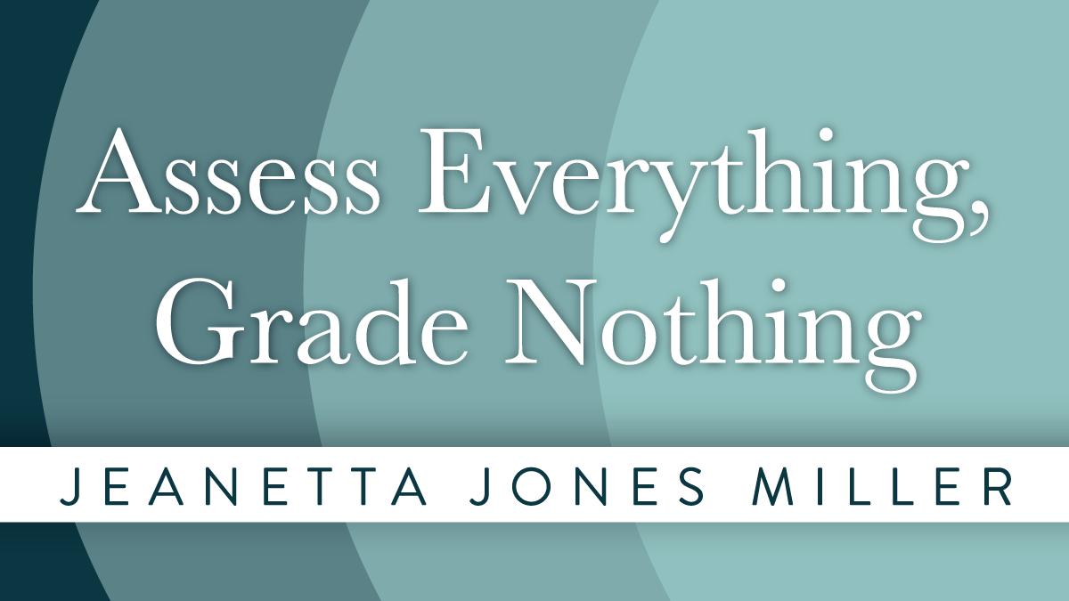 Assess Everything, Grade Nothing | Jeanetta Jones Miller