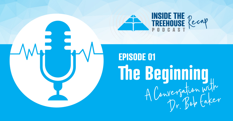 Inside the Treehouse Podcast Recap, Episode 1, The Beginning, a Conversation With Dr. Bob Eaker